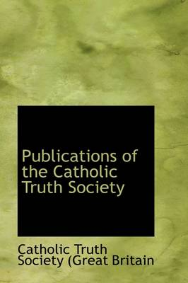 Publications of the Catholic Truth Society by Catholic Truth Society, Catholic Truth Society (Great Britain )