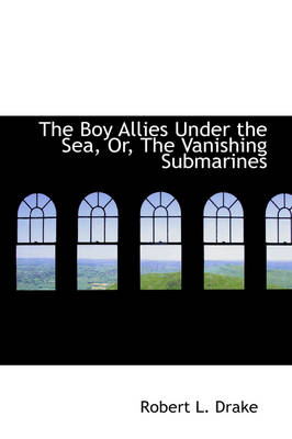 The Boy Allies Under the Sea, Or, the Vanishing Submarines by Robert L Drake