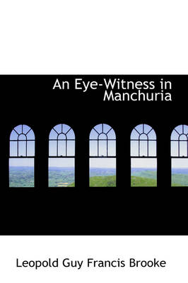 An Eye-Witness in Manchuria by Leopold Guy Francis Brooke