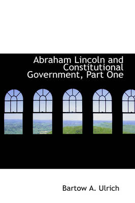 Abraham Lincoln and Constitutional Government, Part One by Bartow Adolphus Ulrich