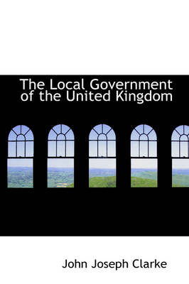 The Local Government of the United Kingdom by John Joseph Clarke