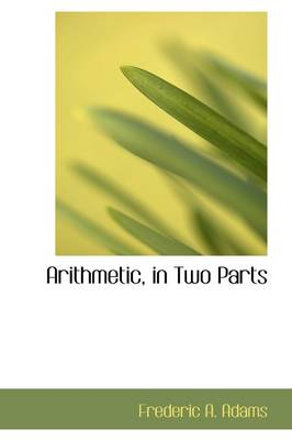 Arithmetic, in Two Parts by Frederic Augustus Adams