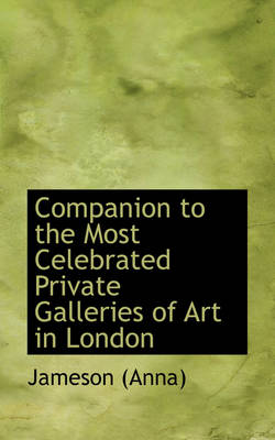 Companion to the Most Celebrated Private Galleries of Art in London by Anna Jameson, Jameson (Anna)
