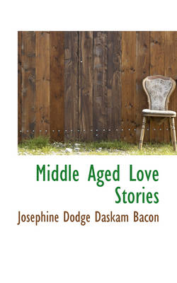 Middle Aged Love Stories by Josephine Dodge Daskam Bacon
