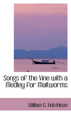 Songs of the Vine with a Medley for Maltworms by William G Hutchison