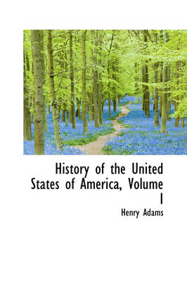 History of the United States of America, Volume I by Henry Adams