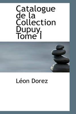 Catalogue de La Collection Dupuy, Tome I by Leon Dorez