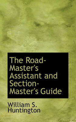 The Road-Master's Assistant and Section-Master's Guide by William S Huntington