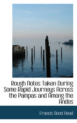 Rough Notes Taken During Some Rapid Journeys Across the Pampas and Among the Andes by Francis Bond, Sir Head