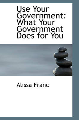 Use Your Government What Your Government Does for You by Alissa Franc