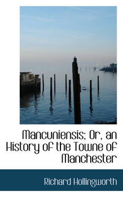 Mancuniensis; Or, an History of the Towne of Manchester by Richard Hollingworth