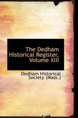 The Dedham Historical Register, Volume XIII by Massachusetts Historical Society, Dedham Historical Society (Mass )