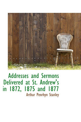 Addresses and Sermons Delivered at St. Andrew's in 1872, 1875 and 1877 by Arthur Penrhyn Stanley