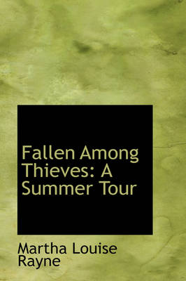 Fallen Among Thieves A Summer Tour by Martha Louise Rayne