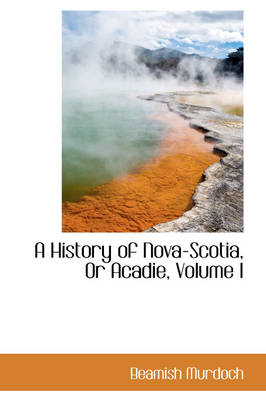 A History of Nova-Scotia, or Acadie, Volume I by Beamish Murdoch