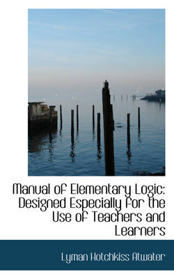 Manual of Elementary Logic Designed Especially for the Use of Teachers and Learners by Lyman Hotchkiss Atwater