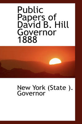 Public Papers of David B. Hill Governor 1888 by New York (State ) Governor