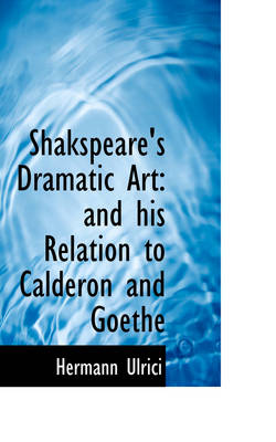 Shakspeare's Dramatic Art And His Relation to Calderon and Goethe by Hermann Ulrici