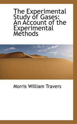 The Experimental Study of Gases An Account of the Experimental Methods by Morris William Travers