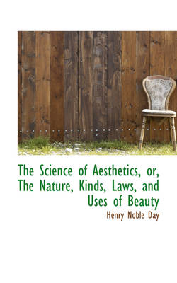 The Science of Aesthetics, Or, the Nature, Kinds, Laws, and Uses of Beauty by Henry Noble Day