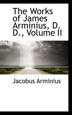 The Works of James Arminius, D. D., Volume II by Jacobus Arminius