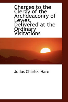 Charges to the Clergy of the Archdeaconry of Lewes, Delivered at the Ordinary Visitations by Julius Charles Hare