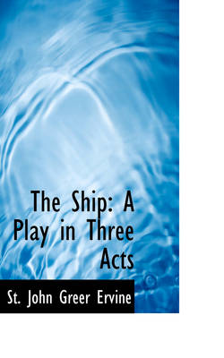 The Ship A Play in Three Acts by St John Greer Ervine