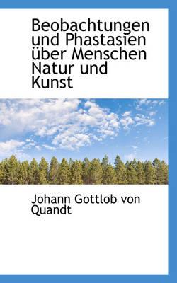 Beobachtungen Und Phastasien Uber Menschen Natur Und Kunst by Johann Gottlob Von Quandt