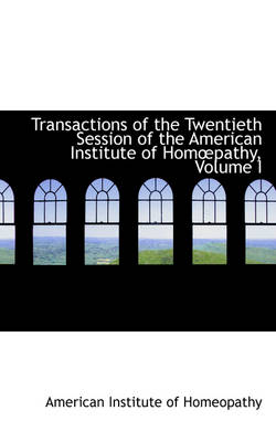 Transactions of the Twentieth Session of the American Institute of Hompathy, Volume I by American Institute of Homeopathy