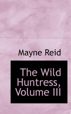 The Wild Huntress, Volume III by Captain Mayne Reid