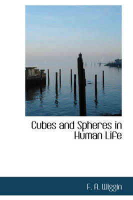 Cubes and Spheres in Human Life by F A Wiggin