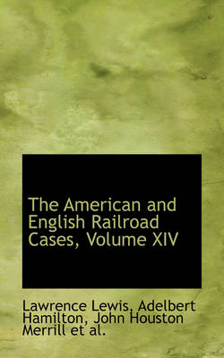 The American and English Railroad Cases, Volume XIV by Lawrence Lewis