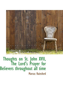 Thoughts on St. John XVII, the Lord's Prayer for Believers Throughout All Time by Marcus Rainsford
