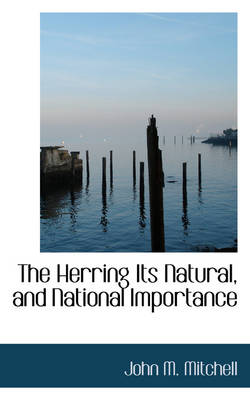 The Herring Its Natural, and National Importance by John M Mitchell