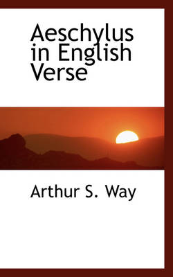 Aeschylus in English Verse by Arthur S Way