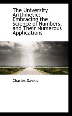 The University Arithmetic Embracing the Science of Numbers, and Their Numerous Applications by Charles Davies