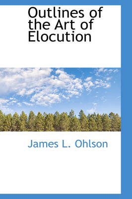 Outlines of the Art of Elocution by James L Ohlson