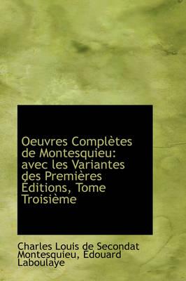 Oeuvres Completes de Montesquieu Avec Les Variantes Des Premieres Editions, Tome Troisieme by Baron Charles De Secondat, Bar Montesquieu