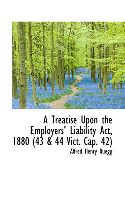 A Treatise Upon the Employers' Liability ACT, 1880 (43 & 44 Vict. Cap. 42) by Alfred Henry Ruegg