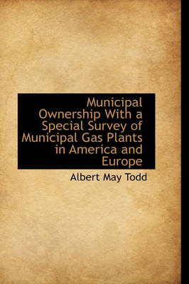Municipal Ownership with a Special Survey of Municipal Gas Plants in America and Europe by Albert May Todd