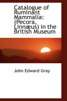 Catalogue of Ruminant Mammalia Pecora, Linn Us in the British Museum by John Edward Gray