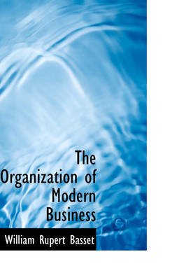 The Organization of Modern Business by William Rupert Basset