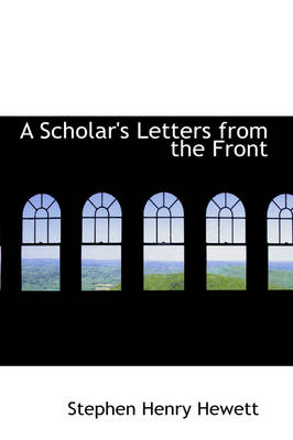 A Scholar's Letters from the Front by Stephen Henry Hewett