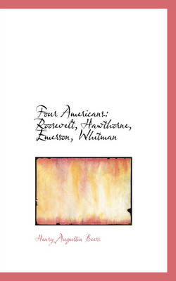 Four Americans Roosevelt, Hawthorne, Emerson, Whitman by Henry Augustin Beers