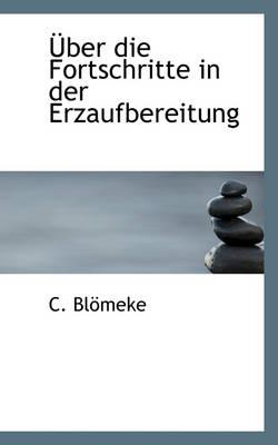 Uber Die Fortschritte in Der Erzaufbereitung by C Blmeke, C Blomeke