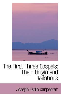 The First Three Gospels Their Origin and Relations by Joseph Estlin Carpenter