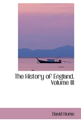 The History of England, Volume III by David (Lecturer in Human Resource Management, SAC Shantou University, China Shantou University, China Shantou University, Hume