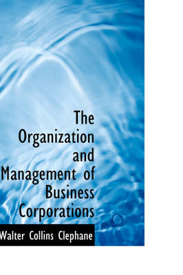 The Organization and Management of Business Corporations by Walter Collins Clephane