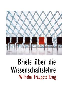 Briefe Ber Die Wissenschaftslehre by Wilhelm Traugott Krug