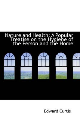 Nature and Health A Popular Treatise on the Hygiene of the Person and the Home by Edward Curtis